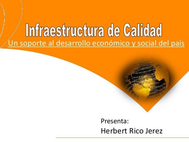 Un soporte al desarrollo económico y social del país Presenta: Herbert Rico Jerez