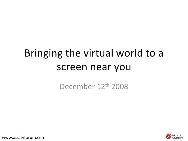 Bringing the virtual world to a screen near you December 12 th  2008 www.asiatvforum.com