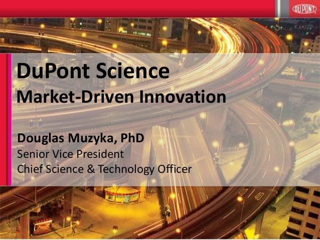 1 DuPont Science Market-Driven Innovation Douglas Muzyka, PhD Senior Vice President Chief Science & Technology Officer