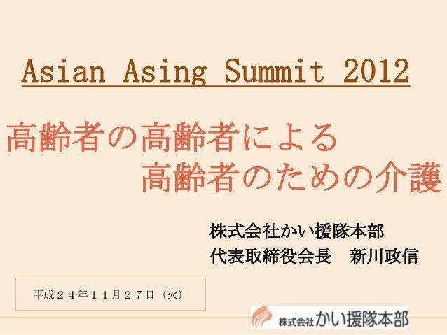 Asian Asing Summit 2012高齢者の高齢者による    高齢者のための介護                 株式会社かい援隊本部                 代表取締役会長 新川政信平成24年11月27日(火)