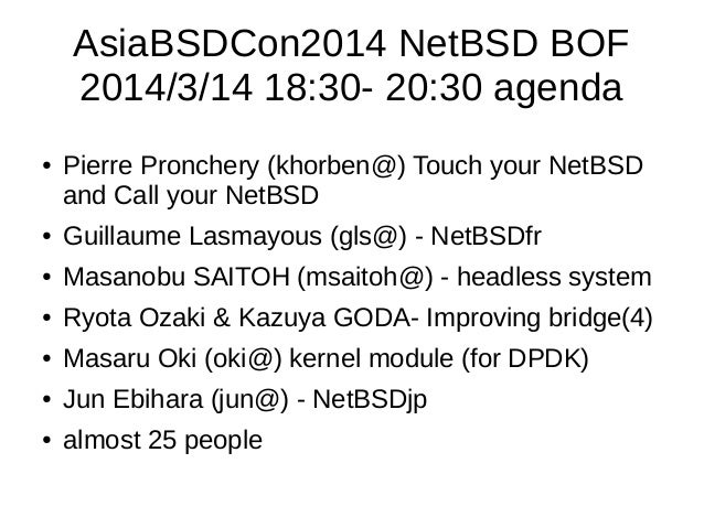 AsiaBSDCon2014 NetBSD BOF 2014/3/14 18:30- 20:30 agenda ● Pierre Pronchery (khorben@) Touch your NetBSD and Call your NetB...