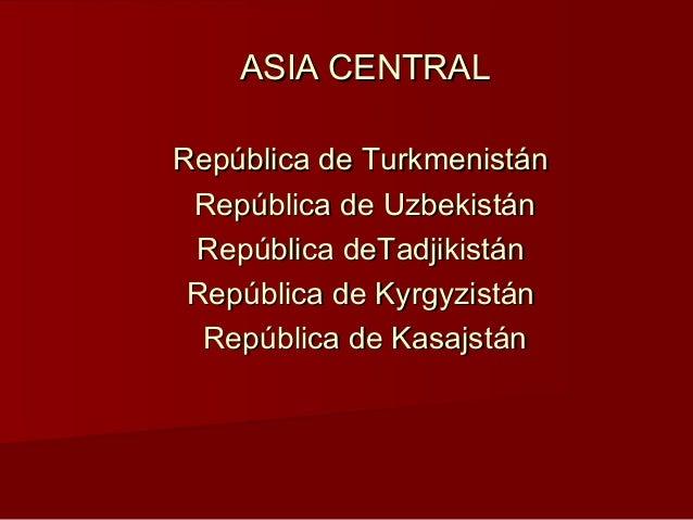 ASIA CENTRALASIA CENTRAL República de TurkmenistánRepública de Turkmenistán República de UzbekistánRepública de Uzbekistán...