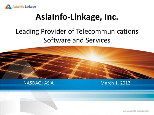 AsiaInfo-Linkage, Inc.Leading Provider of TelecommunicationsSoftware and ServicesNASDAQ: ASIA March 1, 2013