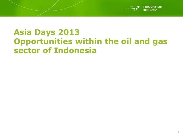 Asia Days 2013 Opportunities within the oil and gas sector of Indonesia 1