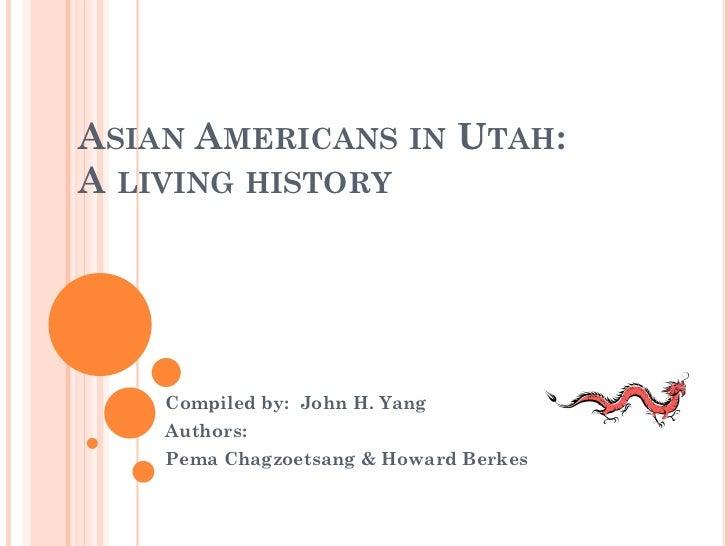 ASIAN AMERICANS IN UTAH:A LIVING HISTORY    Compiled by: John H. Yang    Authors:    Pema Chagzoetsang & Howard Berkes