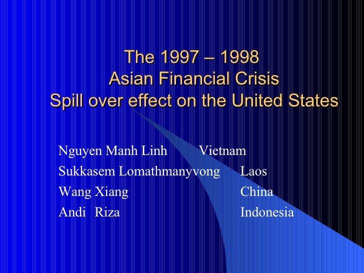 The 1997 – 1998  Asian Financial Crisis Spill over effect on the United States Nguyen Manh Linh   Vietnam Sukkasem Lomathm...