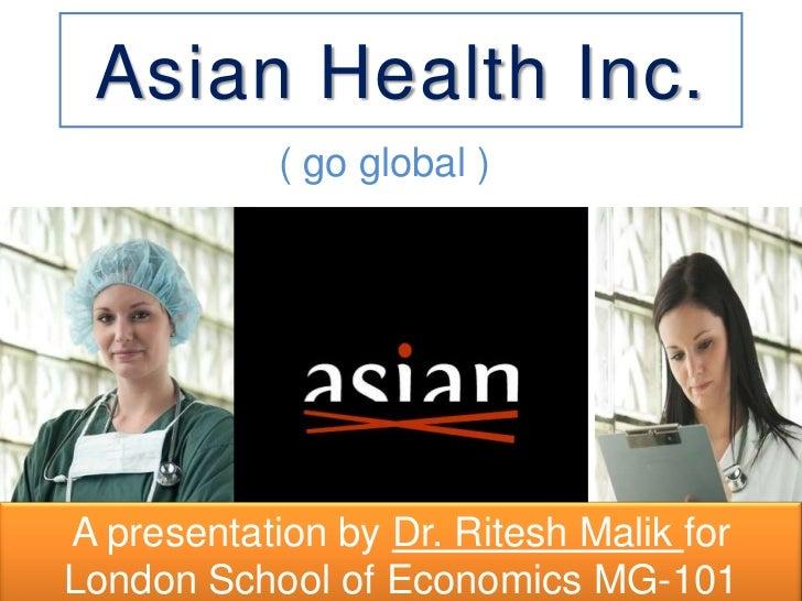 Asian Health Inc.            ( go global )A presentation by Dr. Ritesh Malik forLondon School of Economics MG-101