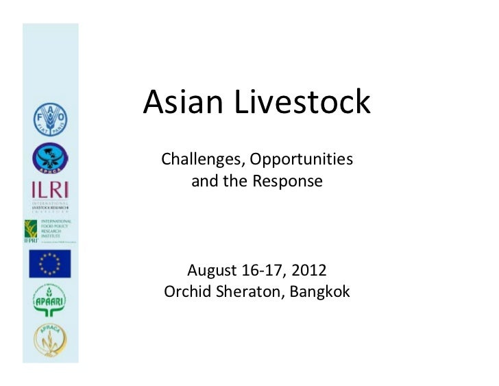 Asian Livestock Challenges, Opportunities     and the Response    August 16‐17, 2012 Orchid Sheraton, Bangkok