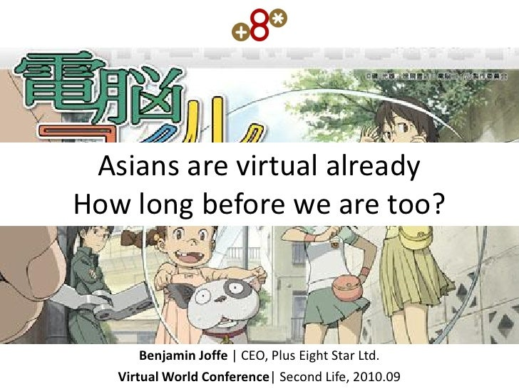Asians are virtual already How long before we are too?           Benjamin Joffe | CEO, Plus Eight Star Ltd.    Virtual Wor...