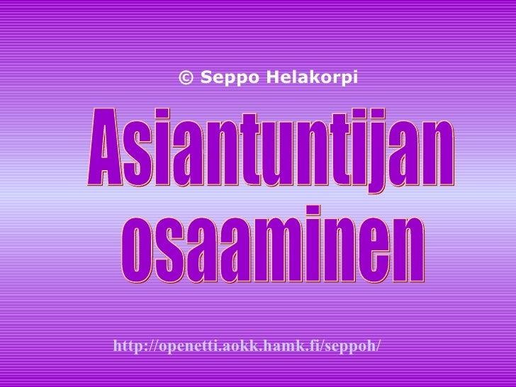 Asiantuntijan osaaminen © Seppo Helakorpi http:// openetti.aokk.hamk.fi / seppoh /