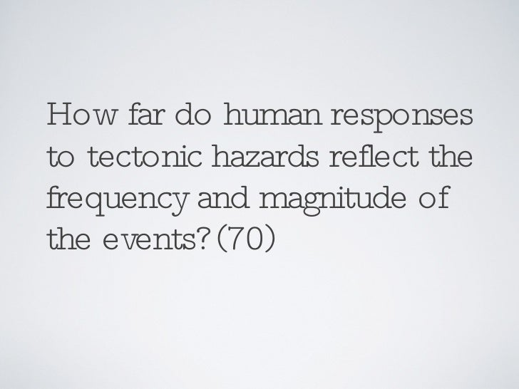 How far do human responses to tectonic hazards reflect the frequency and magnitude of the events? (70)