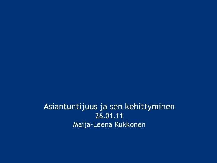 Asiantuntijuus ja sen kehittyminen 26.01.11 Maija-Leena Kukkonen