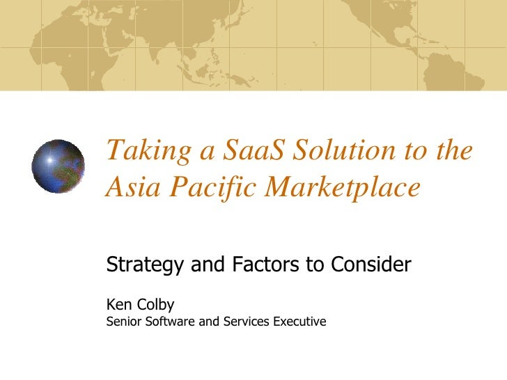 Taking a SaaS Solution to the Asia Pacific Marketplace  Strategy and Factors to Consider Ken Colby Senior Software and Ser...