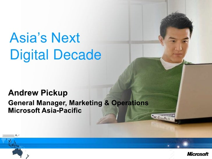 Asia's NextDigital Decade<br />Andrew Pickup<br />General Manager, Marketing & OperationsMicrosoft Asia-Pacific<br />