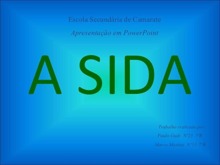 A SIDA Escola Secundária de Camarate Apresentação em PowerPoint Trabalho realizado por: Paulo Gudz  Nº23  7ºB  Marco Marti...
