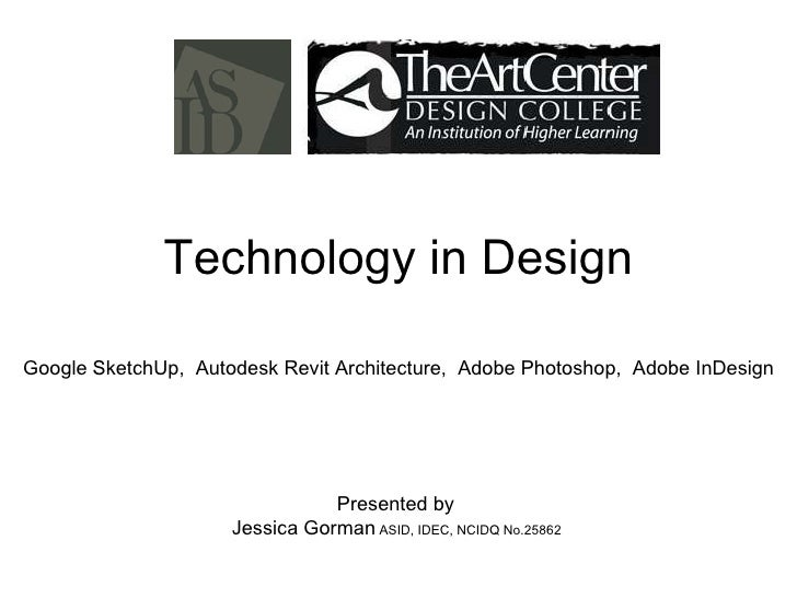 Technology in Design Presented by  Jessica Gorman  ASID, IDEC, NCIDQ No.25862  Google SketchUp,  Autodesk Revit Architectu...