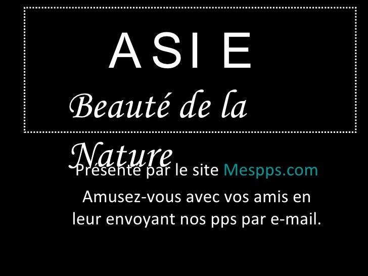 ASIE Beauté de la Nature Présenté par le site  Mespps.com Amusez-vous avec vos amis en leur envoyant nos pps par e-mail.