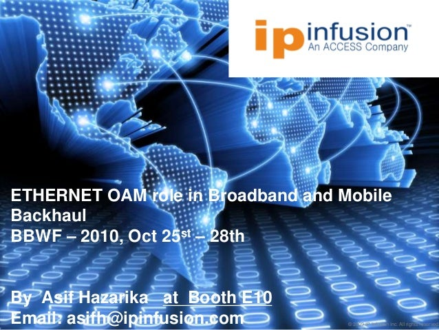 © 2009 IP Infusion Inc. All rights reserved. ETHERNET OAM role in Broadband and Mobile Backhaul BBWF – 2010, Oct 25st – 28...