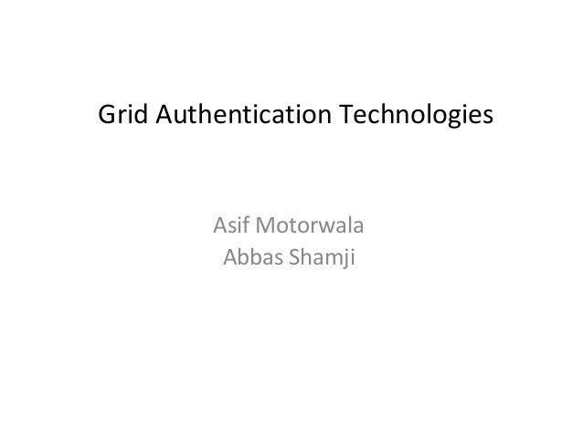 Grid Authentication Technologies         Asif Motorwala          Abbas Shamji