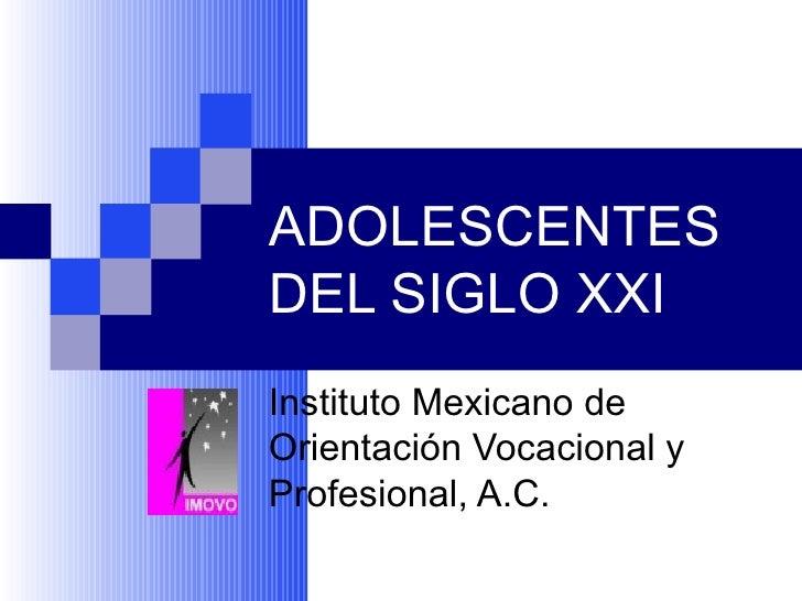ADOLESCENTES DEL SIGLO XXI Instituto Mexicano de Orientación Vocacional y Profesional, A.C.