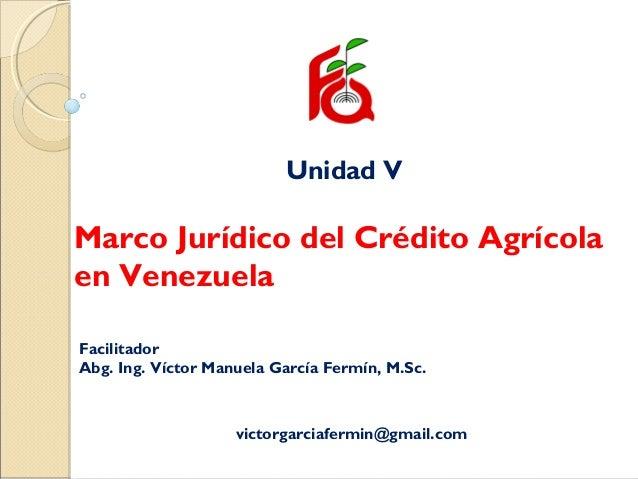 Unidad V Marco Jurídico del Crédito Agrícola en Venezuela Facilitador Abg. Ing. Víctor Manuela García Fermín, M.Sc. victor...