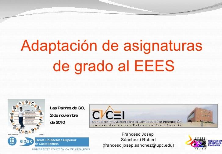 Adaptación de asignaturas de grado al EEES Francesc Josep  Sànchez i Robert (francesc.josep.sanchez@upc.edu) Las Palmas de...