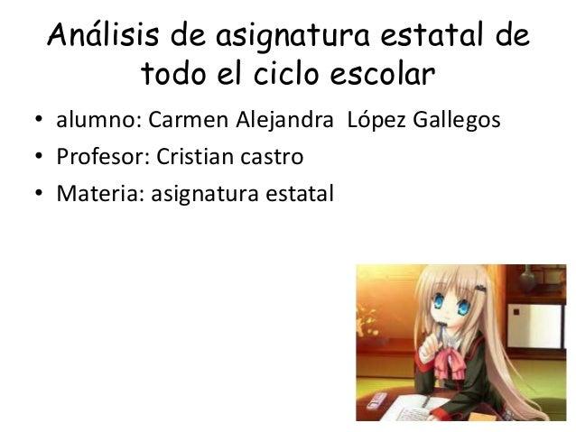 Análisis de asignatura estatal detodo el ciclo escolar• alumno: Carmen Alejandra López Gallegos• Profesor: Cristian castro...