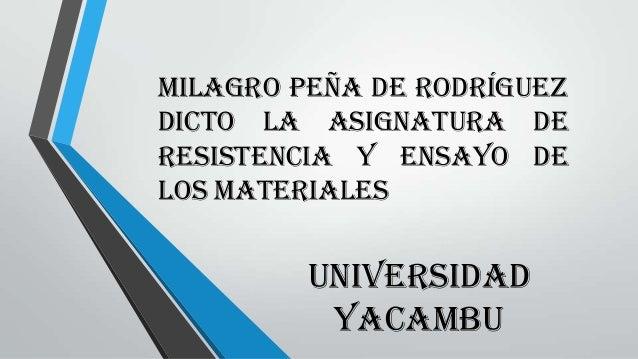 Milagro Peña de Rodríguez Dicto la asignatura de Resistencia y Ensayo de los Materiales UNIVERSIDAD YACAMBU