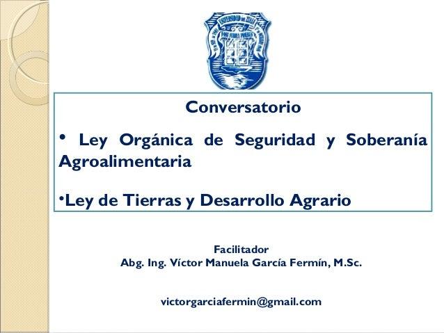 Facilitador Abg. Ing. Víctor Manuela García Fermín, M.Sc. victorgarciafermin@gmail.com Conversatorio • Ley Orgánica de Seg...