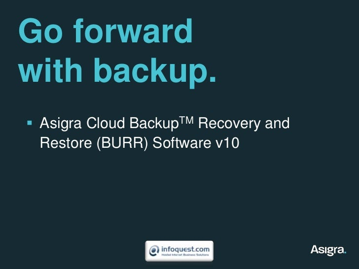 Go forward with backup.<br />Asigra Cloud BackupTM Recovery and Restore (BURR) Software v10<br />