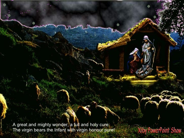 A silent night for  Mother & Child A great and mighty wonder, a full and holy cure: The virgin bears the Infant with virgi...
