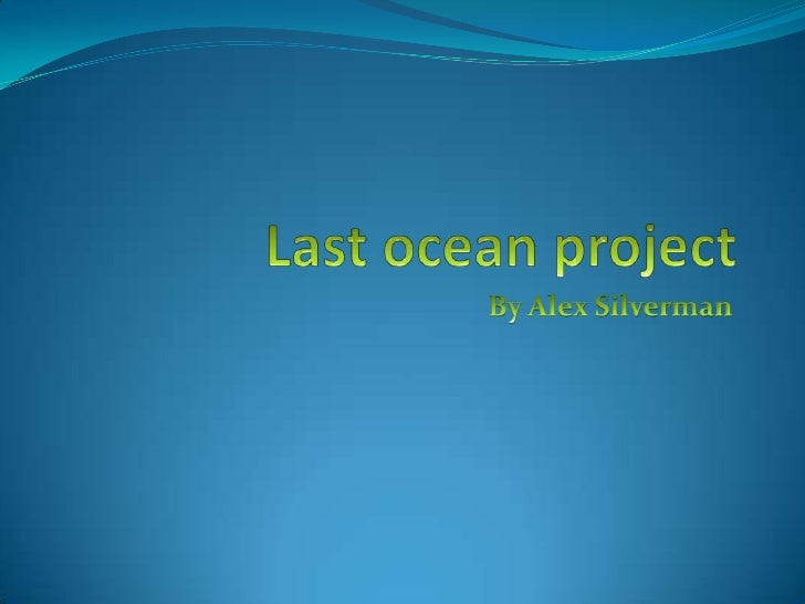 Last ocean project<br />By Alex Silverman<br />
