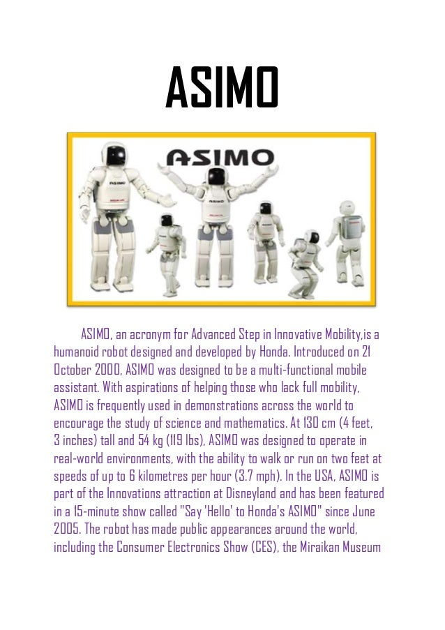 ASIMO ASIMO, an acronym for Advanced Step in Innovative Mobility,is a humanoid robot designed and developed by Honda. Intr...