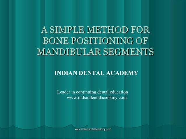 A SIMPLE METHOD FOR BONE POSITIONING OF MANDIBULAR SEGMENTS INDIAN DENTAL ACADEMY Leader in continuing dental education ww...