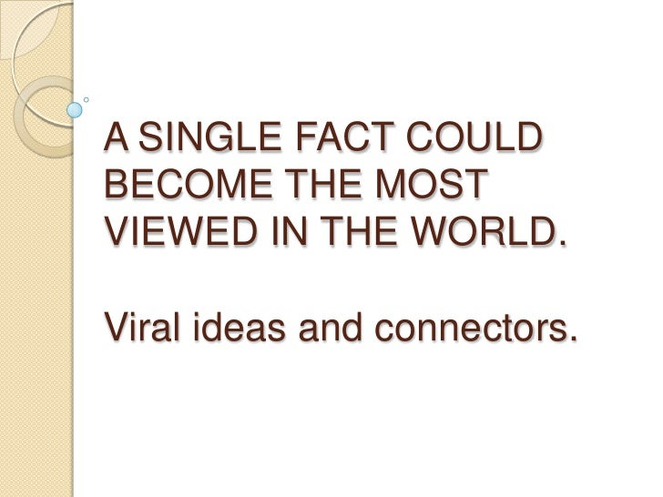 A SINGLE FACT COULD BECOME THE MOST VIEWED IN THE WORLD.Viral ideas and connectors.<br />