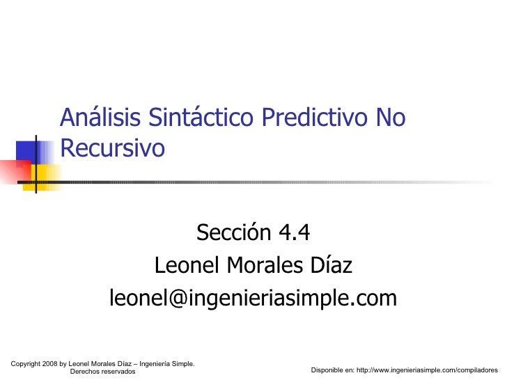 Análisis Sintáctico Predictivo No Recursivo Sección 4.4 Leonel Morales Díaz [email_address] Copyright 2008 by Leonel Moral...