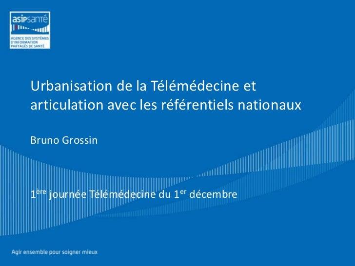 Urbanisation de la Télémédecine etarticulation avec les référentiels nationauxBruno Grossin1ère journée Télémédecine du 1e...