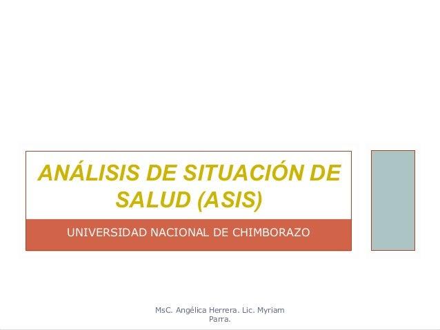 ANÁLISIS DE SITUACIÓN DE      SALUD (ASIS)  UNIVERSIDAD NACIONAL DE CHIMBORAZO              MsC. Angélica Herrera. Lic. My...