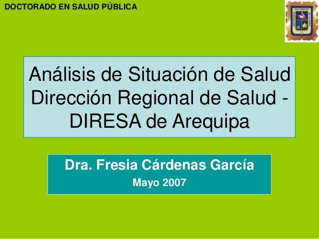 Análisis de Situación de Salud Dirección Regional de Salud - DIRESA de Arequipa Dra. Fresia Cárdenas García Mayo 2007 DOCT...