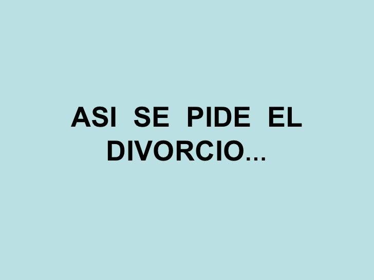 ASI  SE  PIDE  EL DIVORCIO …