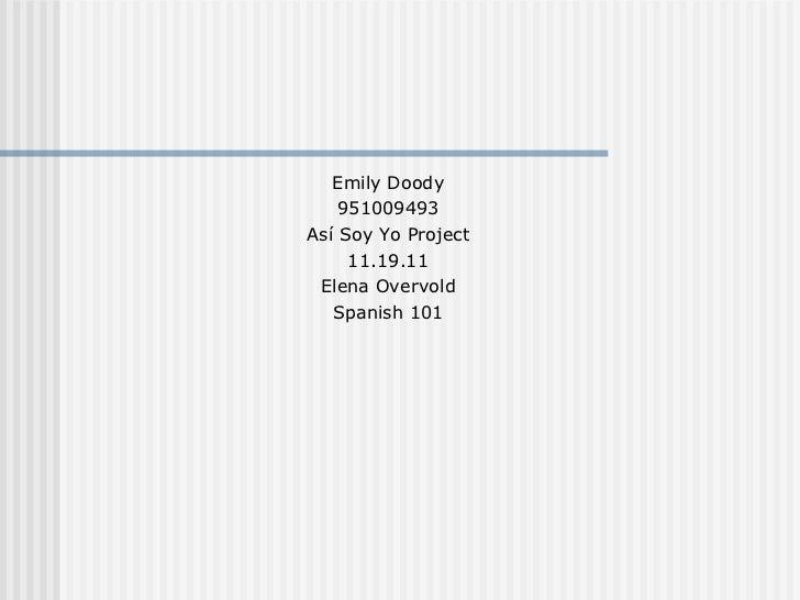 <ul><li>Emily Doody </li></ul><ul><li>951009493 </li></ul><ul><li>Así Soy Yo Project </li></ul><ul><li>11.19.11 </li></ul>...