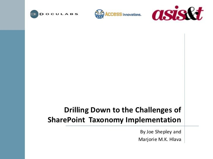 Drilling Down to the Challenges of SharePoint  Taxonomy Implementation<br />By Joe Shepley and<br />Marjorie M.K. Hlava<br />