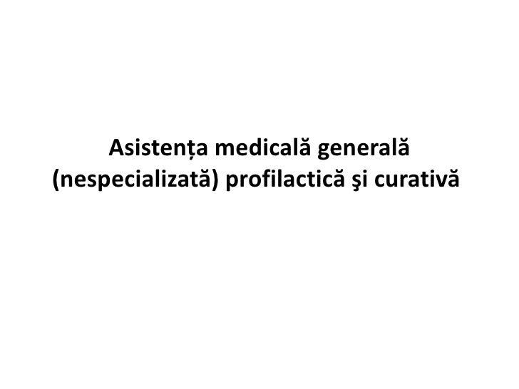 Asistenţa medicală generală(nespecializată) profilactică şi curativă