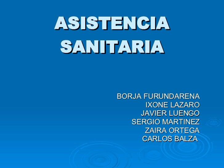 ASISTENCIA SANITARIA BORJA FURUNDARENA IXONE LAZARO JAVIER LUENGO SERGIO MARTINEZ ZAIRA ORTEGA CARLOS BALZA