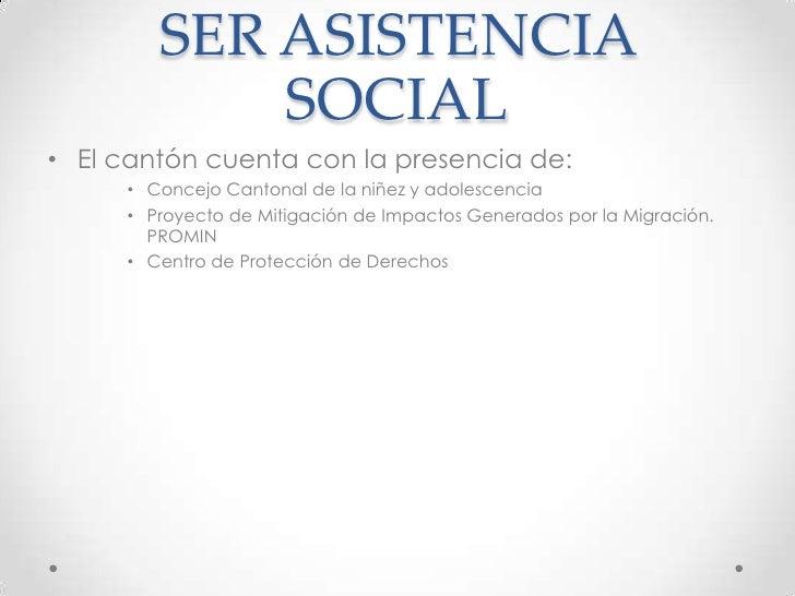 SER ASISTENCIA SOCIAL<br />El cantón cuenta con la presencia de:<br />Concejo Cantonal de la niñez y adolescencia<br />Pro...