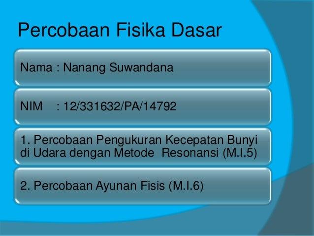 Percobaan Fisika Dasar Nama : Nanang Suwandana NIM : 12/331632/PA/14792 1. Percobaan Pengukuran Kecepatan Bunyi di Udara d...