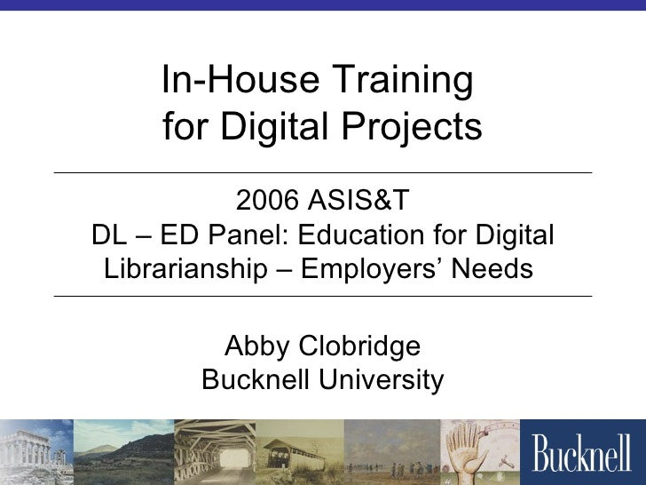 In-House Training  for Digital Projects Abby Clobridge Bucknell University 2006 ASIS&T DL – ED Panel: Education for Digita...
