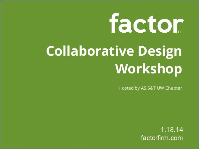 Collaborative Design Workshop Hosted by ASIS&T UW Chapter   1.18.14 factorfirm.com