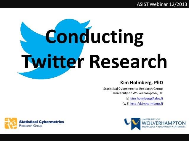 ASIST Webinar 12/2013  Conducting Twitter Research Kim Holmberg, PhD Statistical Cybermetrics Research Group University of...