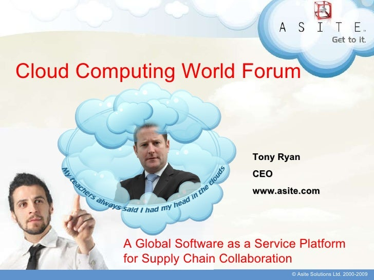 Cloud Computing World Forum A Global Software as a Service Platform for Supply Chain Collaboration Tony Ryan CEO www.asite...